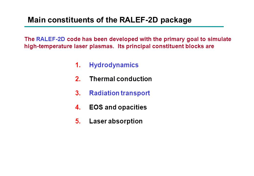 Main constituents of the RALEF-2D package 1.Hydrodynamics 2.Thermal conduction 3.Radiation transport 4.EOS and opacities 5.Laser absorption The RALEF-
