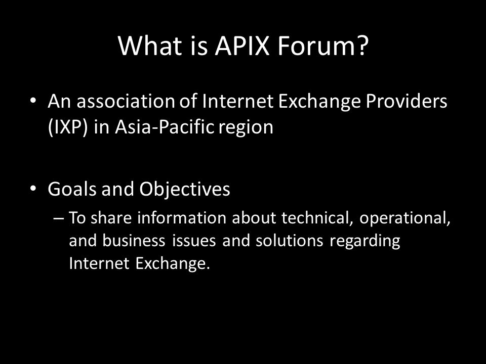 What is APIX Forum? An association of Internet Exchange Providers (IXP) in Asia-Pacific region Goals and Objectives – To share information about techn