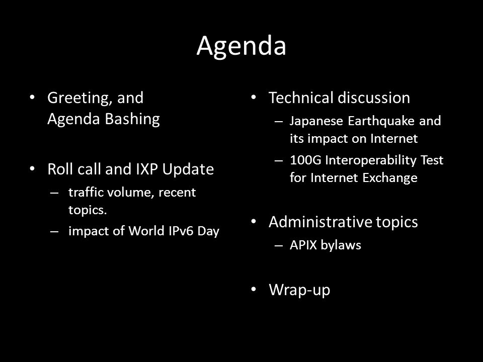 Agenda Greeting, and Agenda Bashing Roll call and IXP Update – traffic volume, recent topics. – impact of World IPv6 Day Technical discussion – Japane