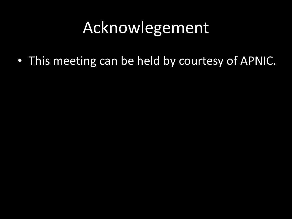 Acknowlegement This meeting can be held by courtesy of APNIC.
