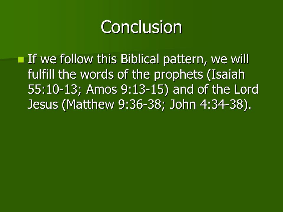Conclusion If we follow this Biblical pattern, we will fulfill the words of the prophets (Isaiah 55:10-13; Amos 9:13-15) and of the Lord Jesus (Matthe