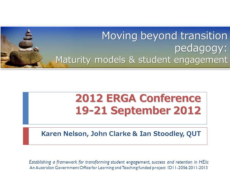 2012 ERGA Conference 19-21 September 2012 Karen Nelson, John Clarke & Ian Stoodley, QUT Moving beyond transition pedagogy: Maturity models & student e