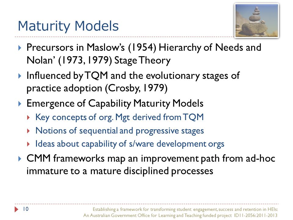 Maturity Models Establishing a framework for transforming student engagement, success and retention in HEIs: An Australian Government Office for Learning and Teaching funded project ID11-2056:2011-2013 10  Precursors in Maslow's (1954) Hierarchy of Needs and Nolan' (1973, 1979) Stage Theory  Influenced by TQM and the evolutionary stages of practice adoption (Crosby, 1979)  Emergence of Capability Maturity Models  Key concepts of org.