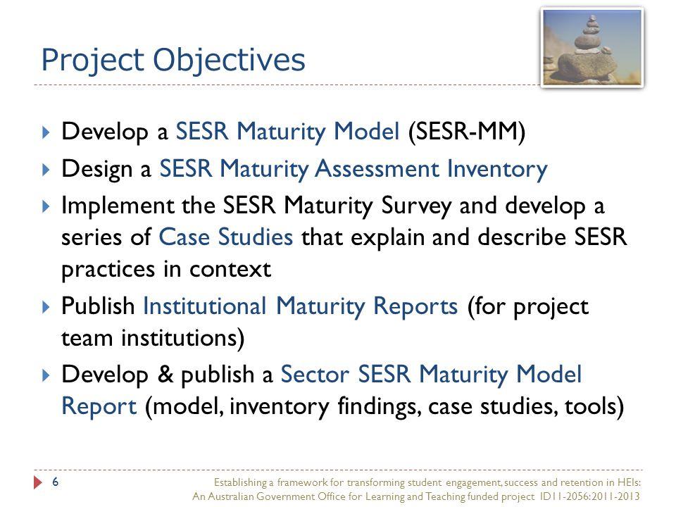 Project Objectives 6  Develop a SESR Maturity Model (SESR-MM)  Design a SESR Maturity Assessment Inventory  Implement the SESR Maturity Survey and