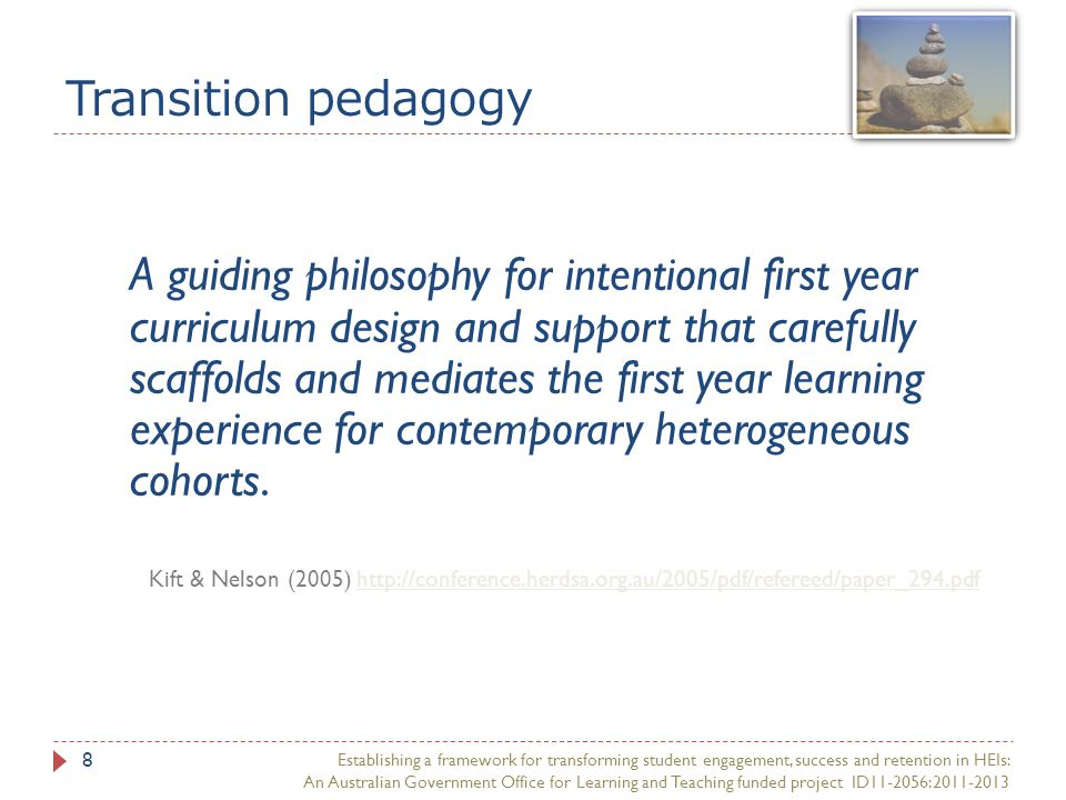 Transition pedagogy A guiding philosophy for intentional first year curriculum design and support that carefully scaffolds and mediates the first year learning experience for contemporary heterogeneous cohorts.