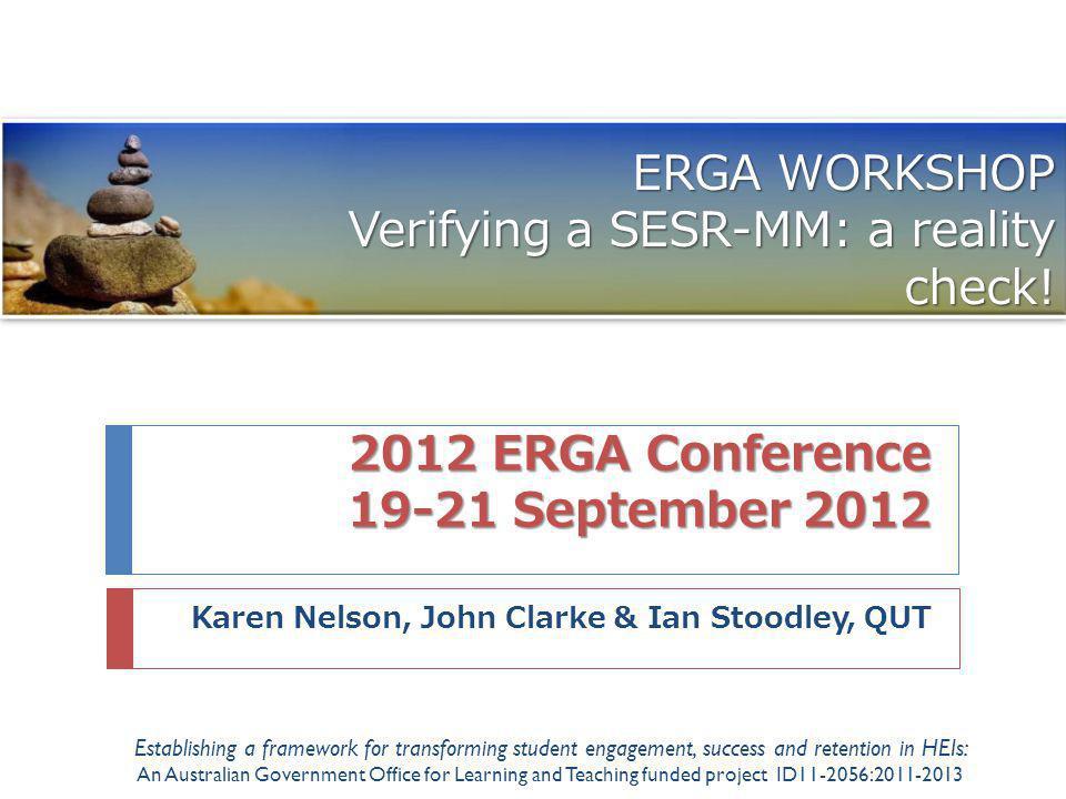 2012 ERGA Conference 19-21 September 2012 Karen Nelson, John Clarke & Ian Stoodley, QUT ERGA WORKSHOP Verifying a SESR-MM: a reality check.