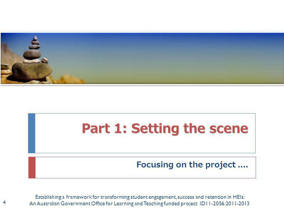 Rationale Establishing a framework for transforming student engagement, success and retention in HEIs: An Australian Government Office for Learning and Teaching funded project ID11-2056:2011-2013 5  Existing bodies of work report on students perceptions and their experiences in higher education (e.g.