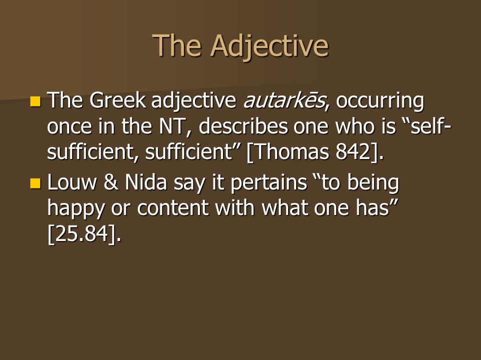 The Adjective The Greek adjective autarkēs, occurring once in the NT, describes one who is self- sufficient, sufficient [Thomas 842].