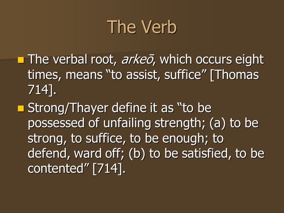 The Verb The verbal root, arkeō, which occurs eight times, means to assist, suffice [Thomas 714].