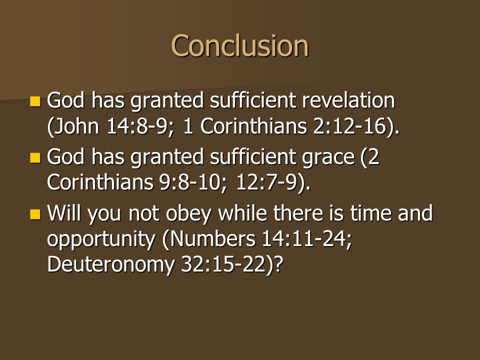 Conclusion God has granted sufficient revelation (John 14:8-9; 1 Corinthians 2:12-16).
