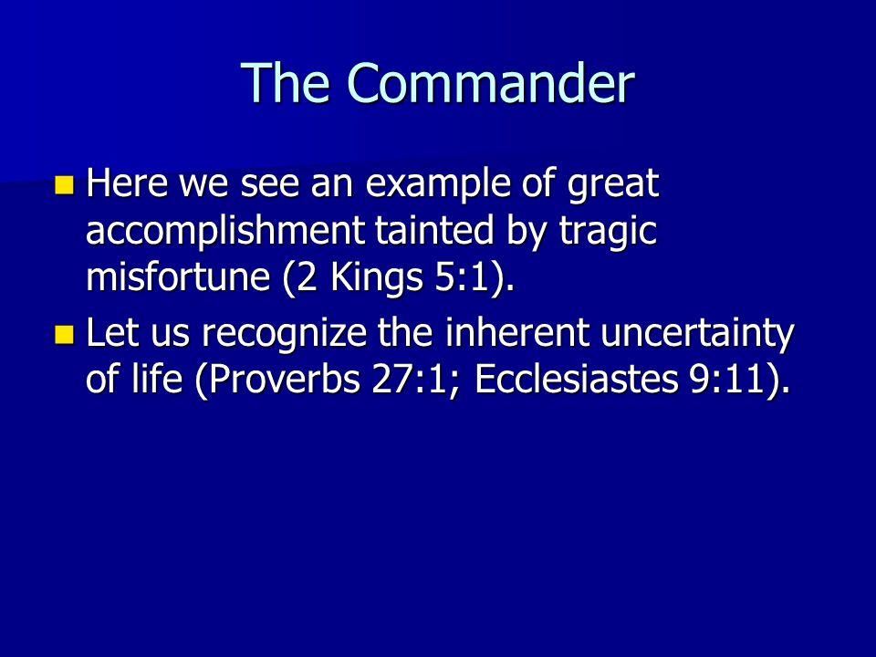 The Commander Here we see an example of great accomplishment tainted by tragic misfortune (2 Kings 5:1).