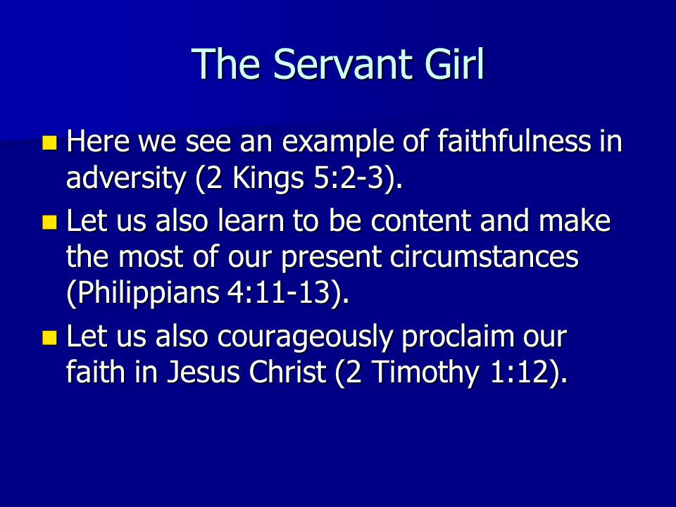 The Servant Girl Here we see an example of faithfulness in adversity (2 Kings 5:2-3).