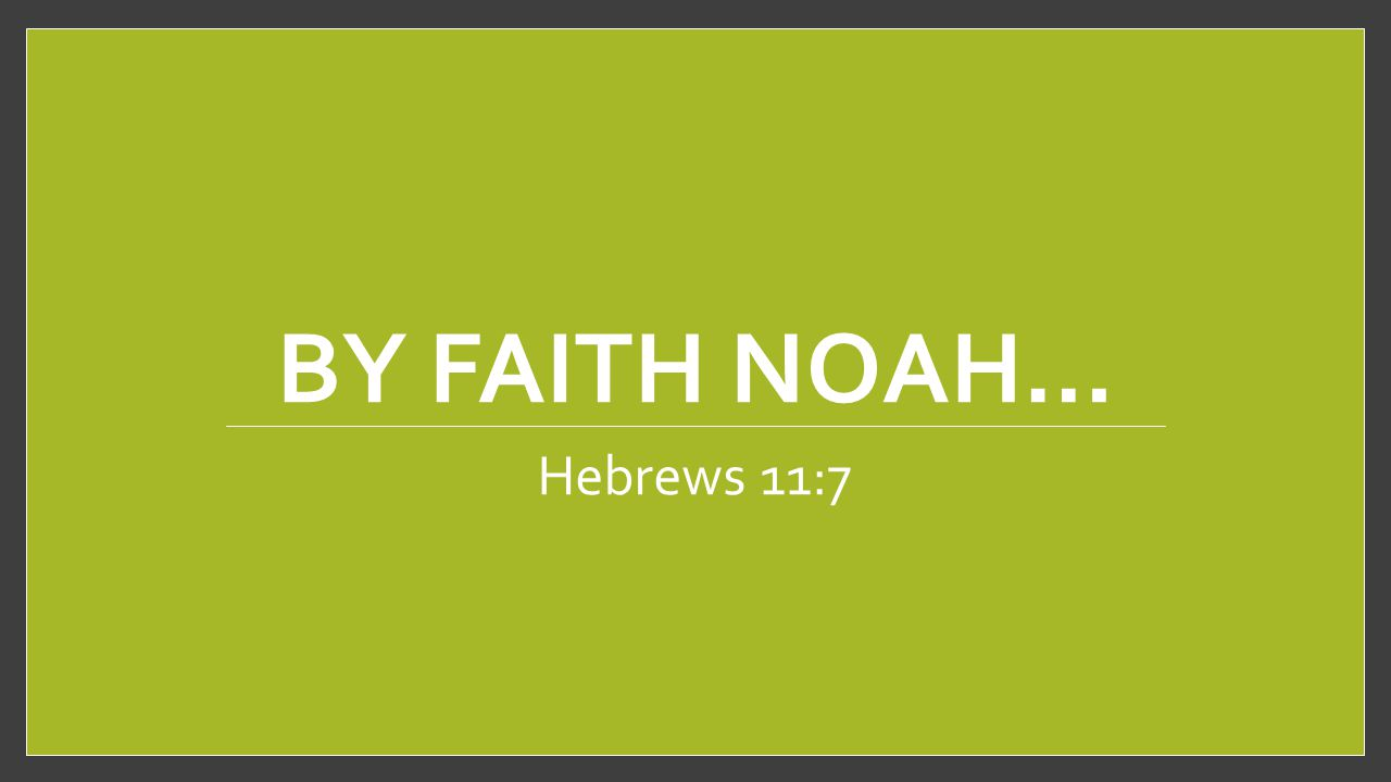 BY FAITH NOAH… Hebrews 11:7