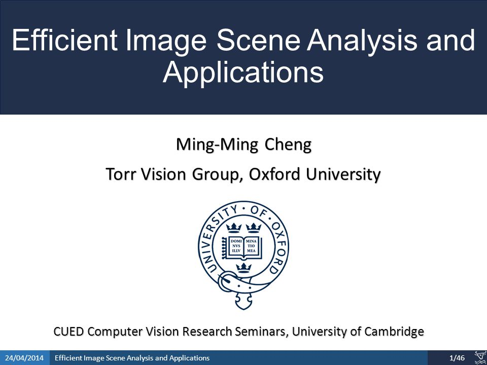 Efficient Image Scene Analysis and Applications24/04/201412/46 SaliencyCut Iterative refine: iteratively run GrabCut to refine segmentation Adaptive fitting: adaptively fit with newly segmented salient region Enables automatic initialization provided by salient object detection.