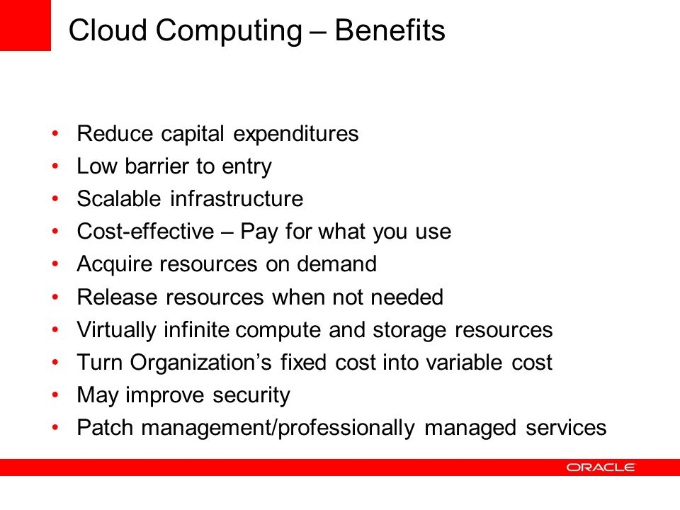 Cloud Computing – Benefits Reduce capital expenditures Low barrier to entry Scalable infrastructure Cost-effective – Pay for what you use Acquire resources on demand Release resources when not needed Virtually infinite compute and storage resources Turn Organization's fixed cost into variable cost May improve security Patch management/professionally managed services