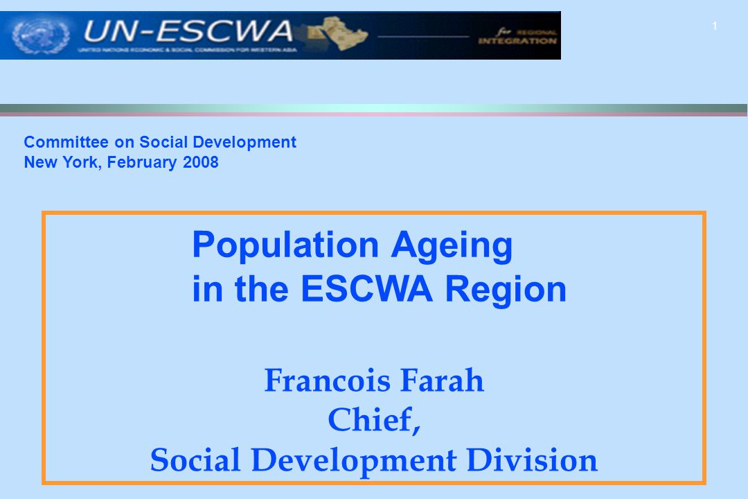 1 Francois Farah Chief, Social Development Division Committee on Social Development New York, February 2008 Population Ageing in the ESCWA Region