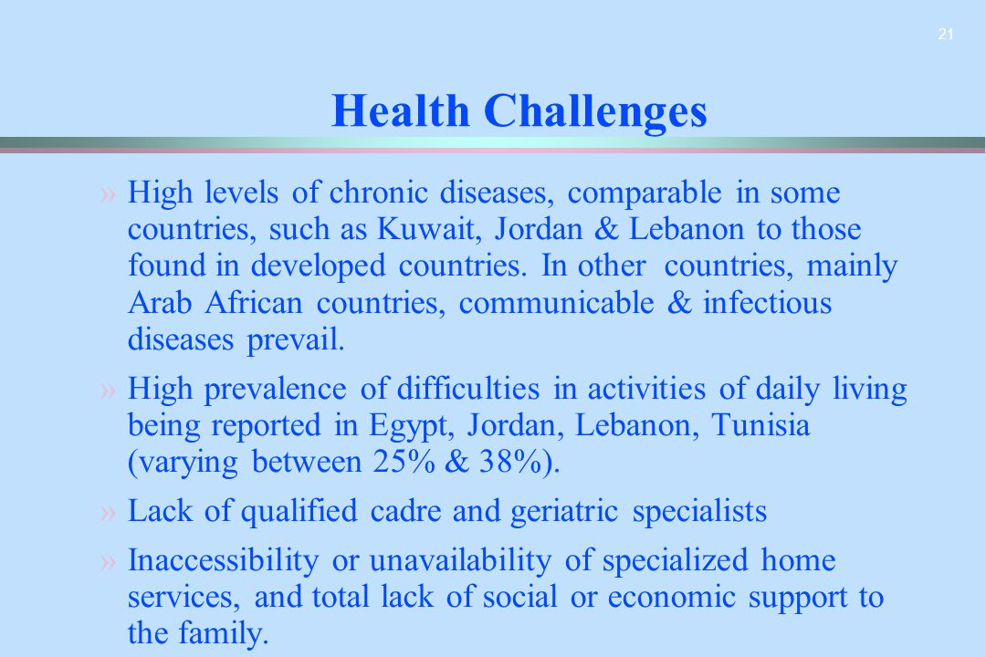21 » »High levels of chronic diseases, comparable in some countries, such as Kuwait, Jordan & Lebanon to those found in developed countries. In other