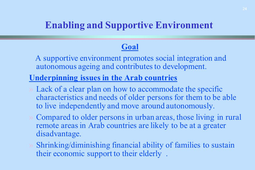 24 Enabling and Supportive Environment Goal A supportive environment promotes social integration and autonomous ageing and contributes to development.