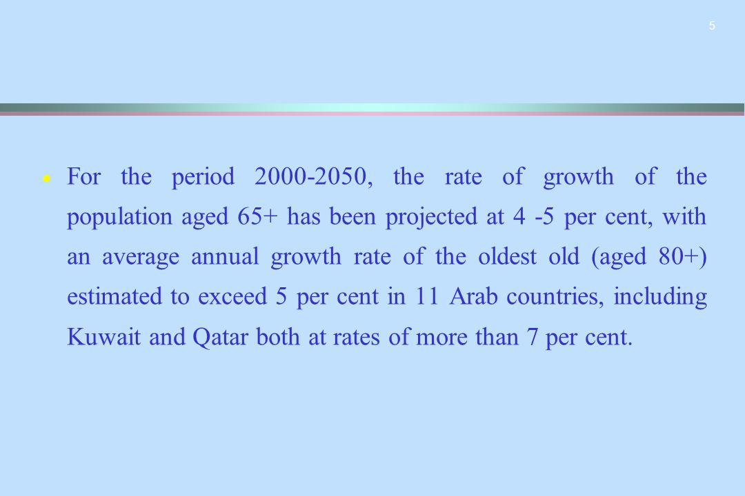 5   For the period 2000-2050, the rate of growth of the population aged 65+ has been projected at 4 -5 per cent, with an average annual growth rate