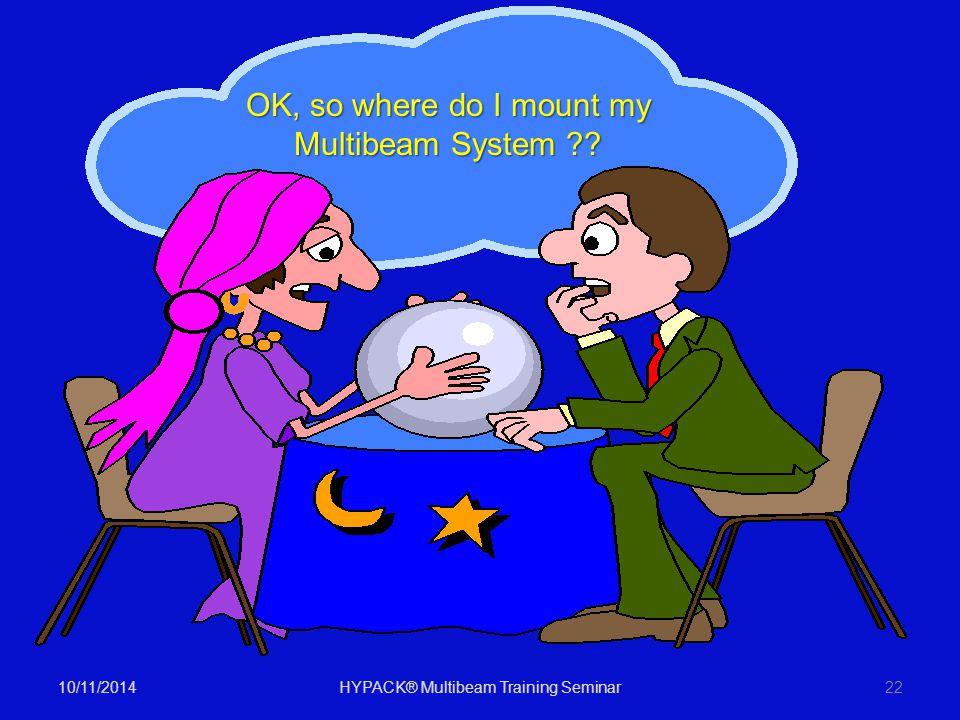 10/11/2014HYPACK® Multibeam Training Seminar22 OK, so where do I mount my Multibeam System ??