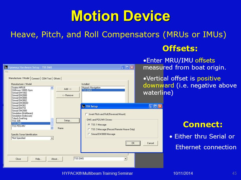 10/11/2014HYPACK® Multibeam Training Seminar45 Motion Device Heave, Pitch, and Roll Compensators (MRUs or IMUs) Connect: Connect: Either thru Serial or Ethernet connection Offsets: Offsets: Enter MRU/IMU offsets measured from boat origin.