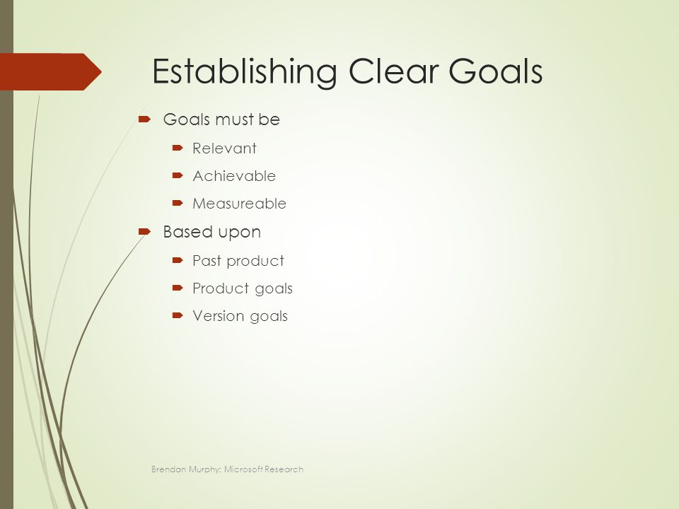Establishing Clear Goals  Goals must be  Relevant  Achievable  Measureable  Based upon  Past product  Product goals  Version goals Brendan Murphy: Microsoft Research