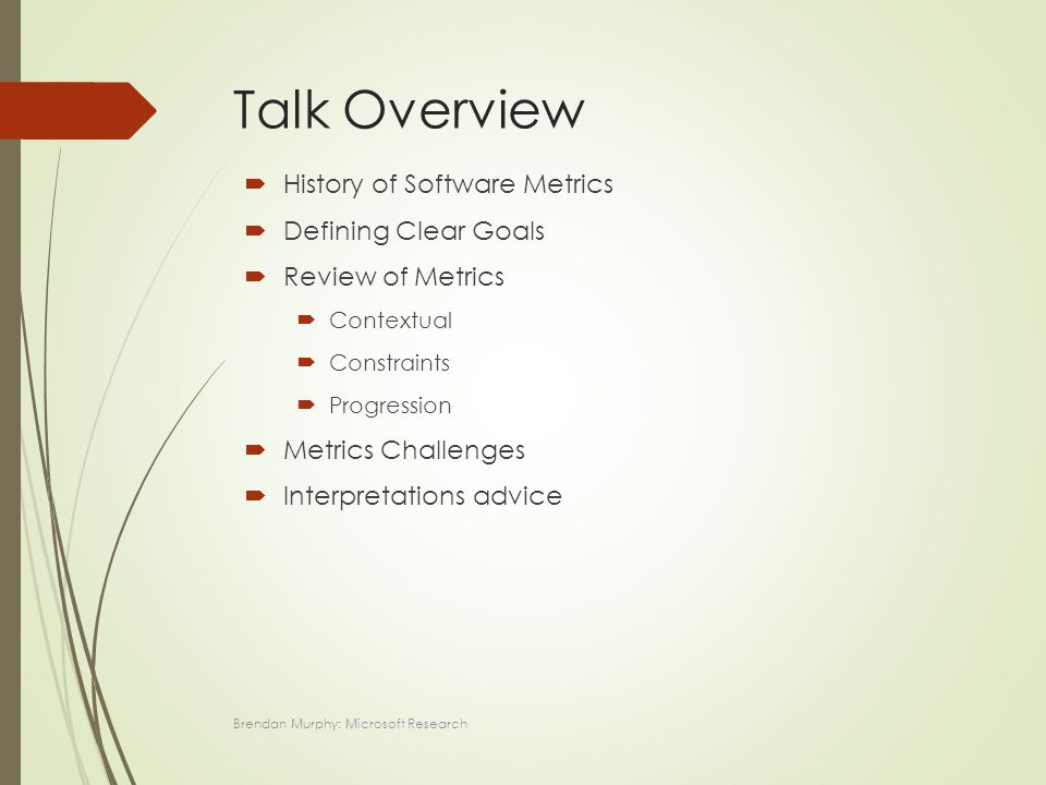 Talk Overview  History of Software Metrics  Defining Clear Goals  Review of Metrics  Contextual  Constraints  Progression  Metrics Challenges  Interpretations advice Brendan Murphy: Microsoft Research
