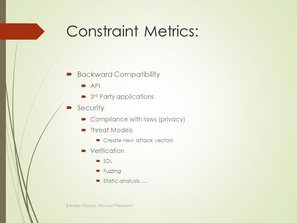 Constraint Metrics:  Backward Compatibility  API  3 rd Party applications  Security  Compliance with laws (privacy)  Threat Models  Create new attack vectors  Verification  SDL  Fuzzing  Static analysis…..