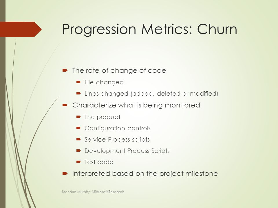 Progression Metrics: Churn  The rate of change of code  File changed  Lines changed (added, deleted or modified)  Characterize what is being monitored  The product  Configuration controls  Service Process scripts  Development Process Scripts  Test code  Interpreted based on the project milestone Brendan Murphy: Microsoft Research
