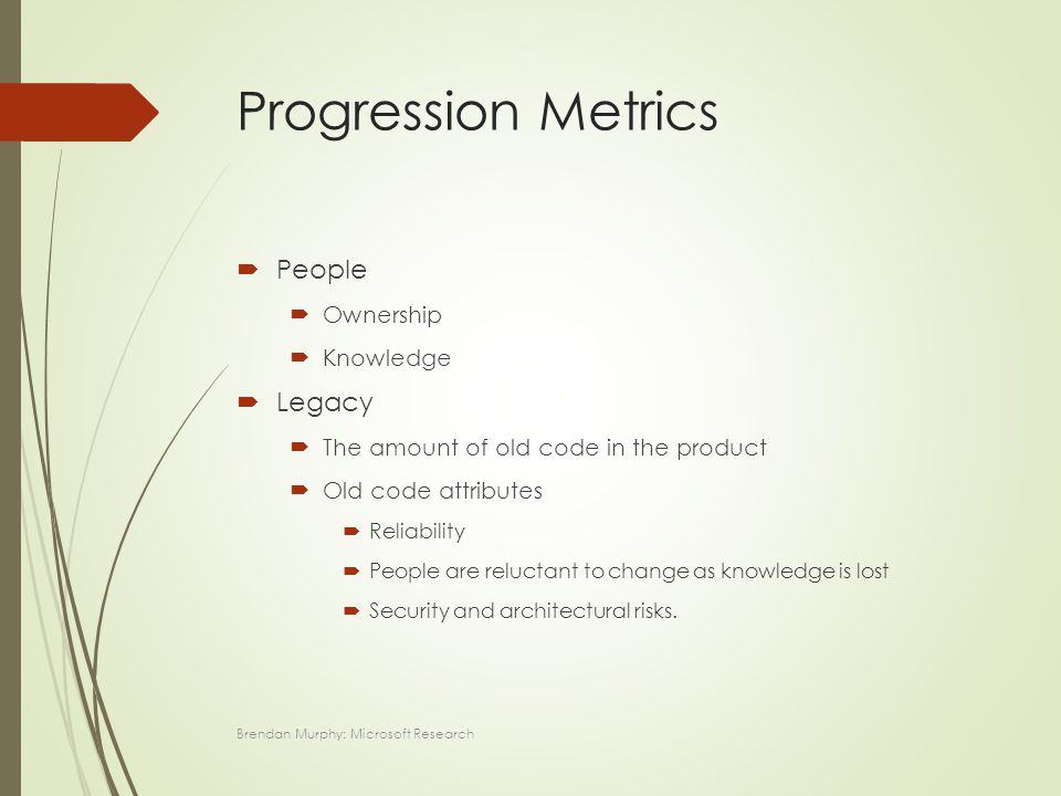 Progression Metrics  People  Ownership  Knowledge  Legacy  The amount of old code in the product  Old code attributes  Reliability  People are reluctant to change as knowledge is lost  Security and architectural risks.