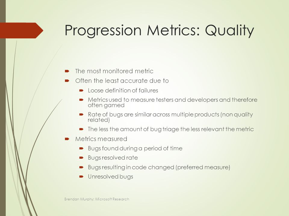 Progression Metrics: Quality  The most monitored metric  Often the least accurate due to  Loose definition of failures  Metrics used to measure testers and developers and therefore often gamed  Rate of bugs are similar across multiple products (non quality related)  The less the amount of bug triage the less relevant the metric  Metrics measured  Bugs found during a period of time  Bugs resolved rate  Bugs resulting in code changed (preferred measure)  Unresolved bugs Brendan Murphy: Microsoft Research