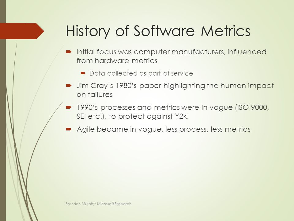 History of Software Metrics  Initial focus was computer manufacturers, influenced from hardware metrics  Data collected as part of service  Jim Gray's 1980's paper highlighting the human impact on failures  1990's processes and metrics were in vogue (ISO 9000, SEI etc.), to protect against Y2k.