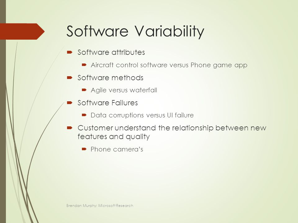 Software Variability  Software attributes  Aircraft control software versus Phone game app  Software methods  Agile versus waterfall  Software Failures  Data corruptions versus UI failure  Customer understand the relationship between new features and quality  Phone camera's Brendan Murphy: Microsoft Research