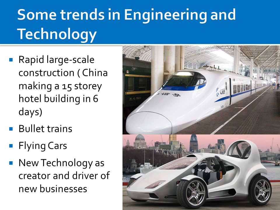  Rapid large-scale construction ( China making a 15 storey hotel building in 6 days)  Bullet trains  Flying Cars  New Technology as creator and dr