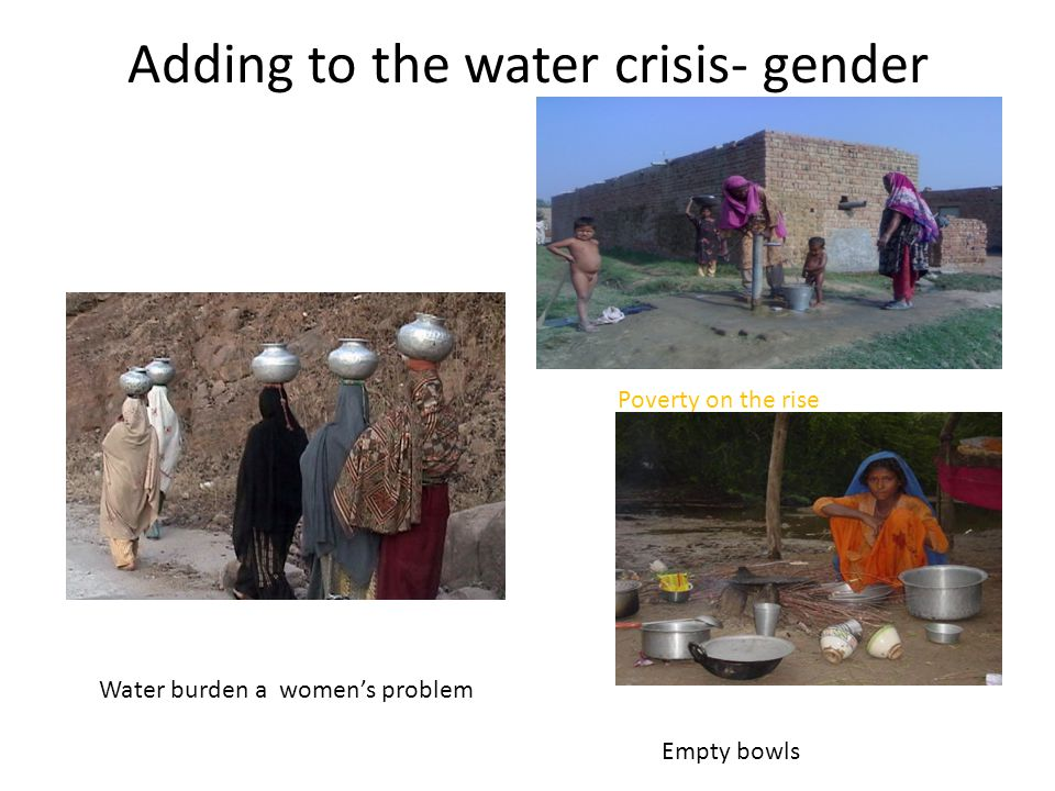 Adding to the water crisis- gender Water burden a women's problem Poverty on the rise Empty bowls