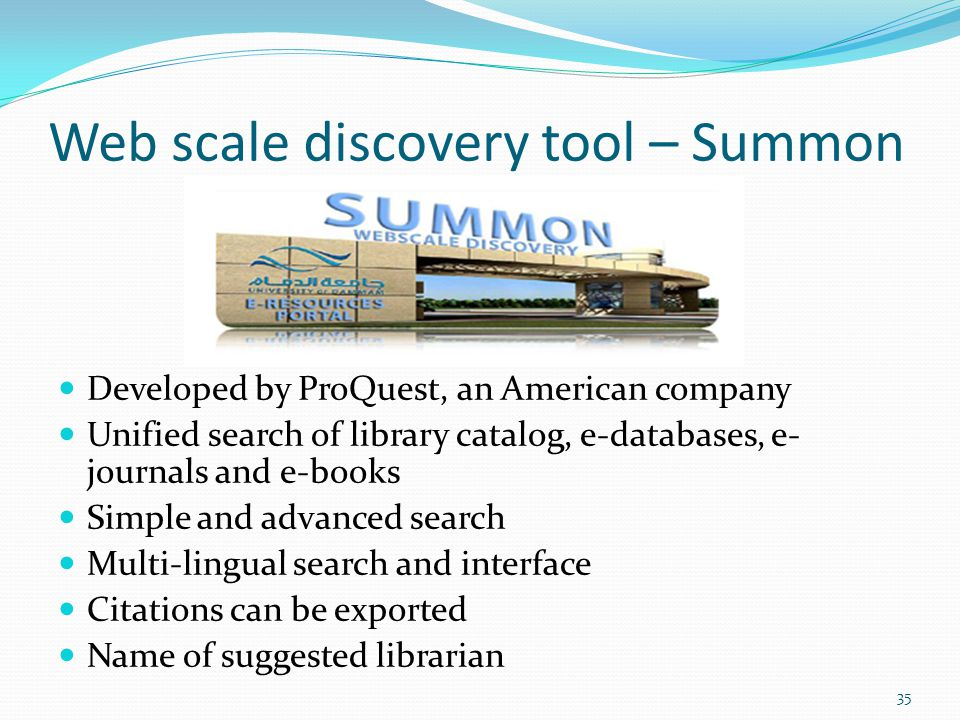 Web scale discovery tool – Summon Developed by ProQuest, an American company Unified search of library catalog, e-databases, e- journals and e-books Simple and advanced search Multi-lingual search and interface Citations can be exported Name of suggested librarian 35