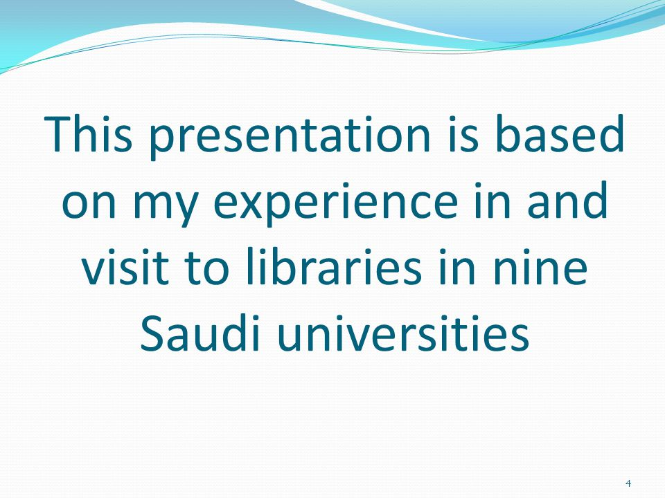 This presentation is based on my experience in and visit to libraries in nine Saudi universities 4