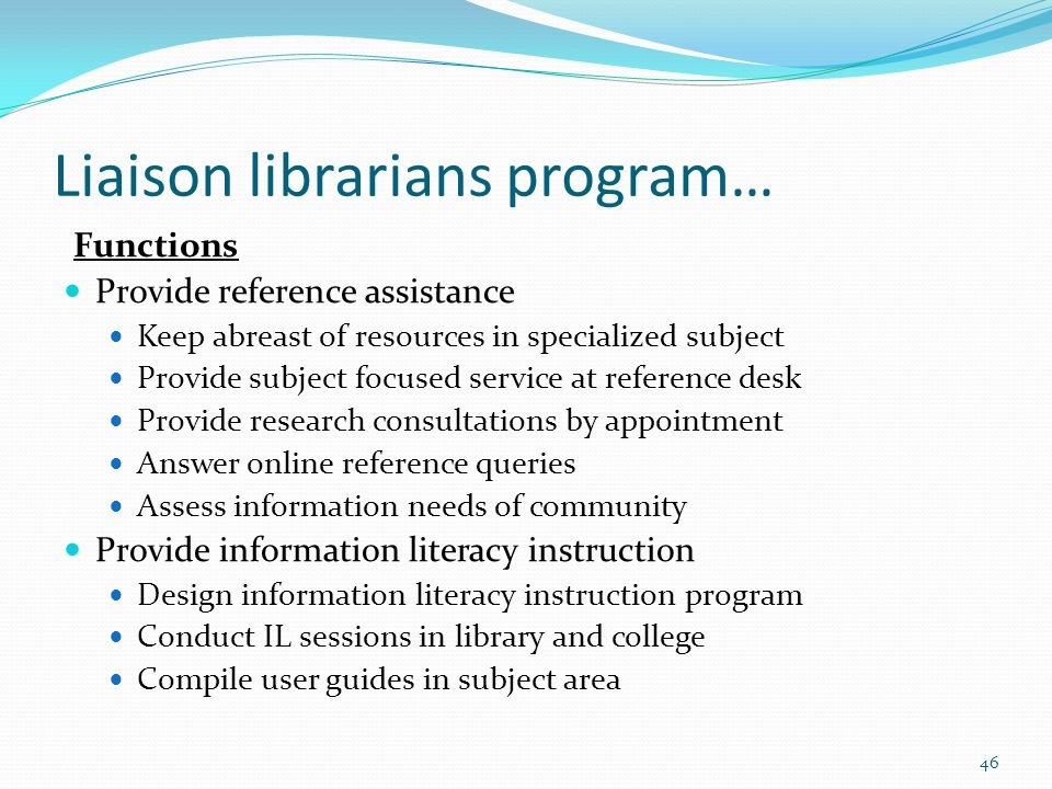 Liaison librarians program… Functions Provide reference assistance Keep abreast of resources in specialized subject Provide subject focused service at reference desk Provide research consultations by appointment Answer online reference queries Assess information needs of community Provide information literacy instruction Design information literacy instruction program Conduct IL sessions in library and college Compile user guides in subject area 46