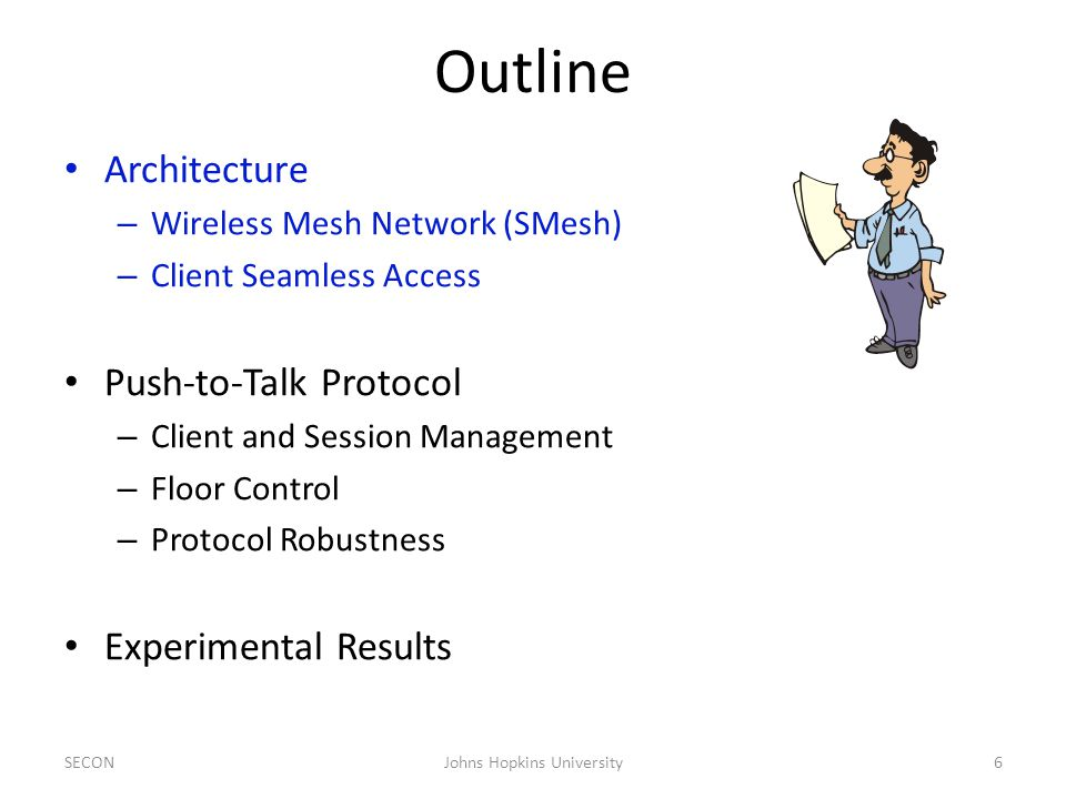 Outline Architecture – Wireless Mesh Network (SMesh) – Client Seamless Access Push-to-Talk Protocol – Client and Session Management – Floor Control – Protocol Robustness Experimental Results SECONJohns Hopkins University6
