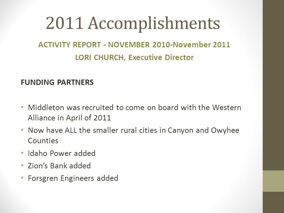 2011 Accomplishments ACTIVITY REPORT - NOVEMBER 2010-November 2011 LORI CHURCH, Executive Director FUNDING PARTNERS Middleton was recruited to come on board with the Western Alliance in April of 2011 Now have ALL the smaller rural cities in Canyon and Owyhee Counties Idaho Power added Zion's Bank added Forsgren Engineers added