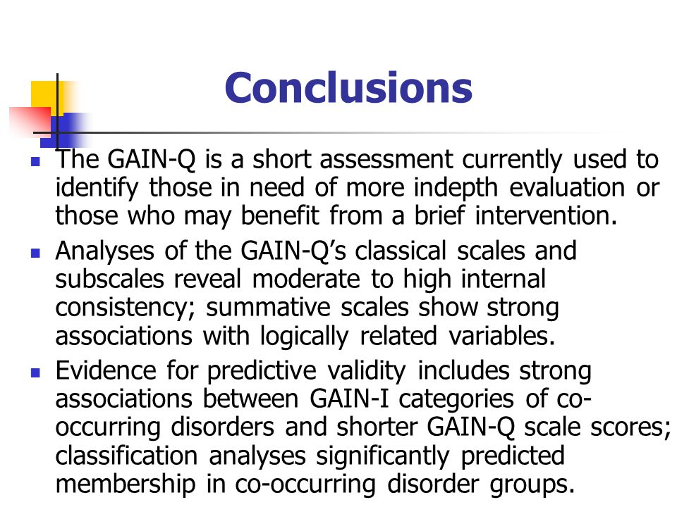 Conclusions The GAIN-Q is a short assessment currently used to identify those in need of more indepth evaluation or those who may benefit from a brief intervention.