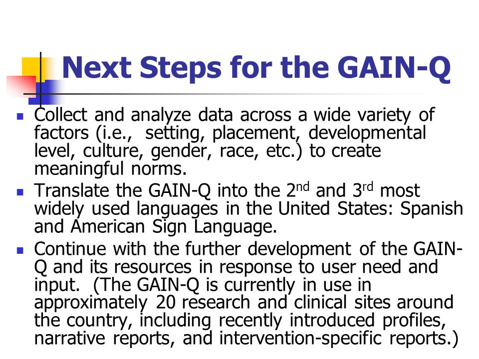 Next Steps for the GAIN-Q Collect and analyze data across a wide variety of factors (i.e., setting, placement, developmental level, culture, gender, r