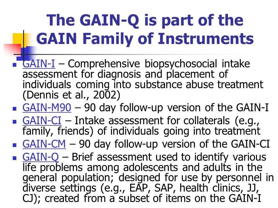 The GAIN-Q is part of the GAIN Family of Instruments GAIN-I – Comprehensive biopsychosocial intake assessment for diagnosis and placement of individua
