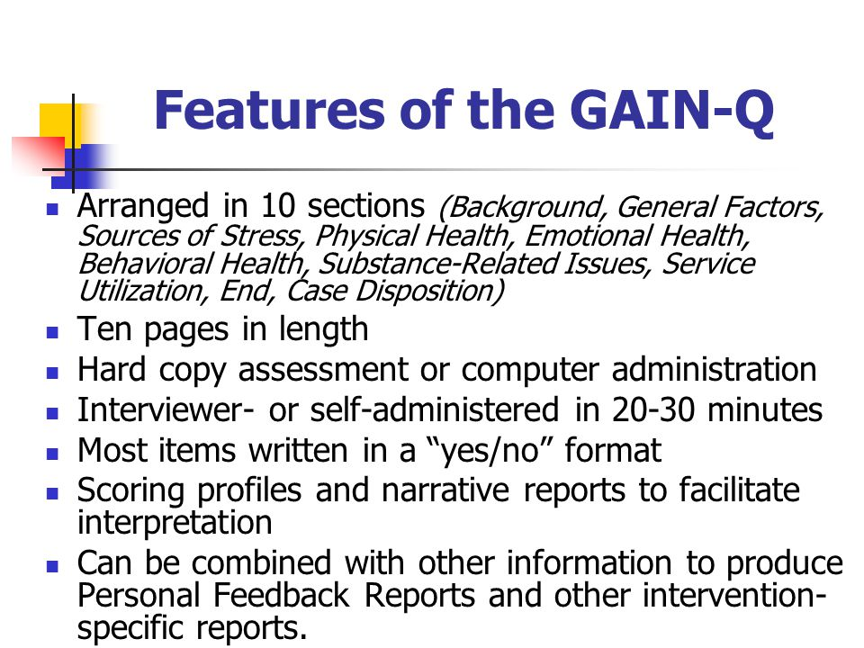 Features of the GAIN-Q Arranged in 10 sections (Background, General Factors, Sources of Stress, Physical Health, Emotional Health, Behavioral Health, Substance-Related Issues, Service Utilization, End, Case Disposition) Ten pages in length Hard copy assessment or computer administration Interviewer- or self-administered in minutes Most items written in a yes/no format Scoring profiles and narrative reports to facilitate interpretation Can be combined with other information to produce Personal Feedback Reports and other intervention- specific reports.