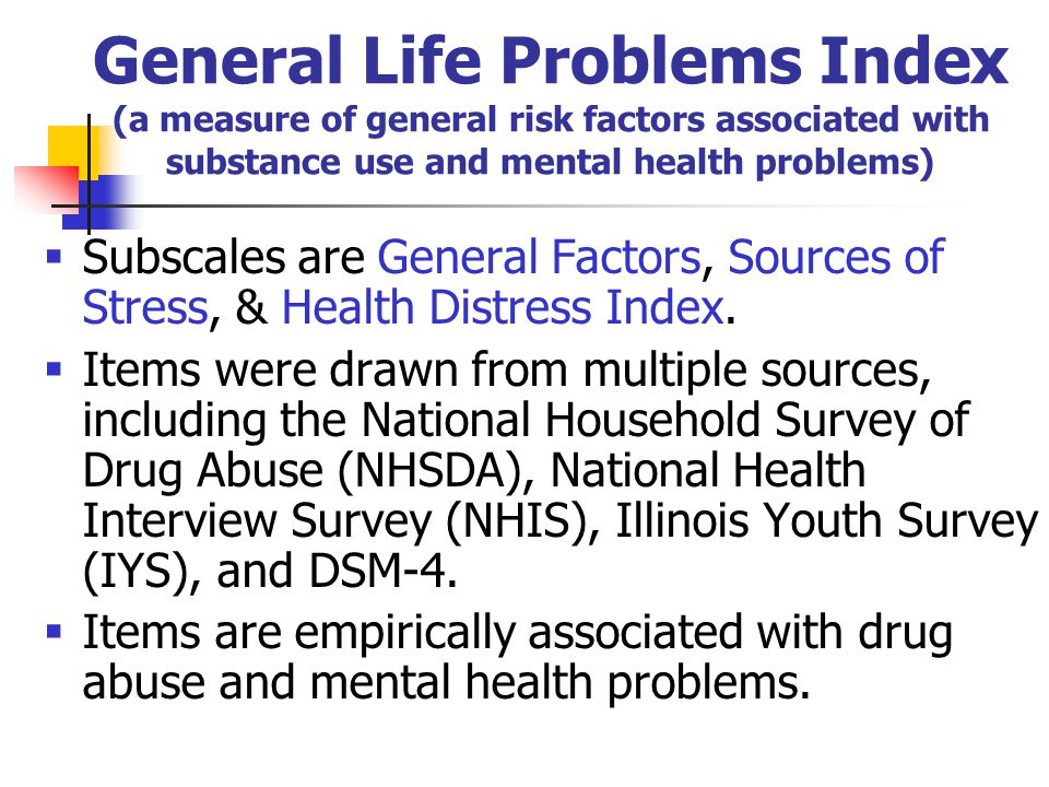 General Life Problems Index (a measure of general risk factors associated with substance use and mental health problems)  Subscales are General Factors, Sources of Stress, & Health Distress Index.