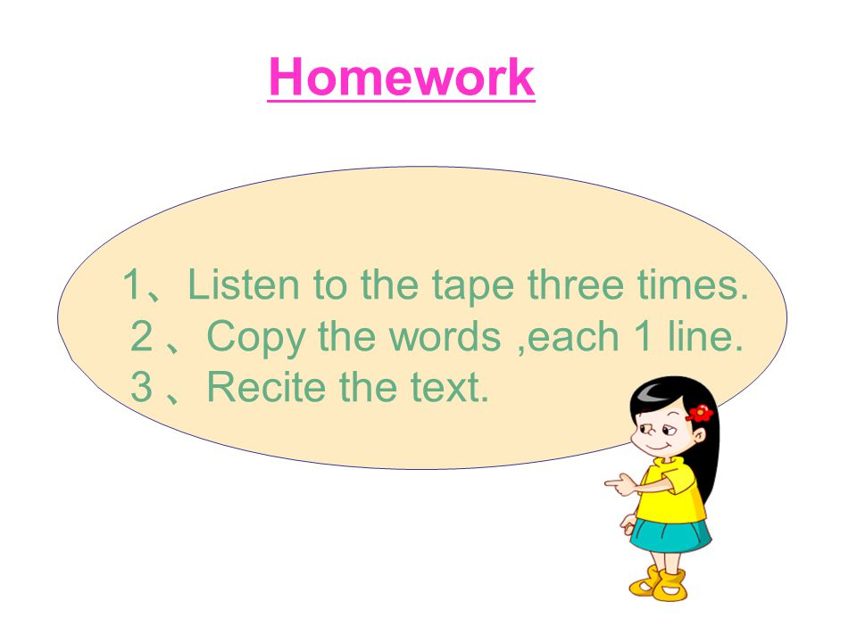 Homework 1 、 Listen to the tape three times. 2、 Copy the words,each 1 line. 3、 Recite the text.