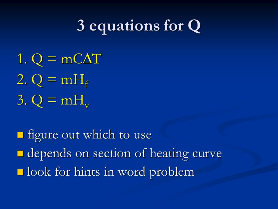 3 equations for Q 1. Q = mC  T 2. Q = mH f 3. Q = mH v figure out which to use figure out which to use depends on section of heating curve depends on