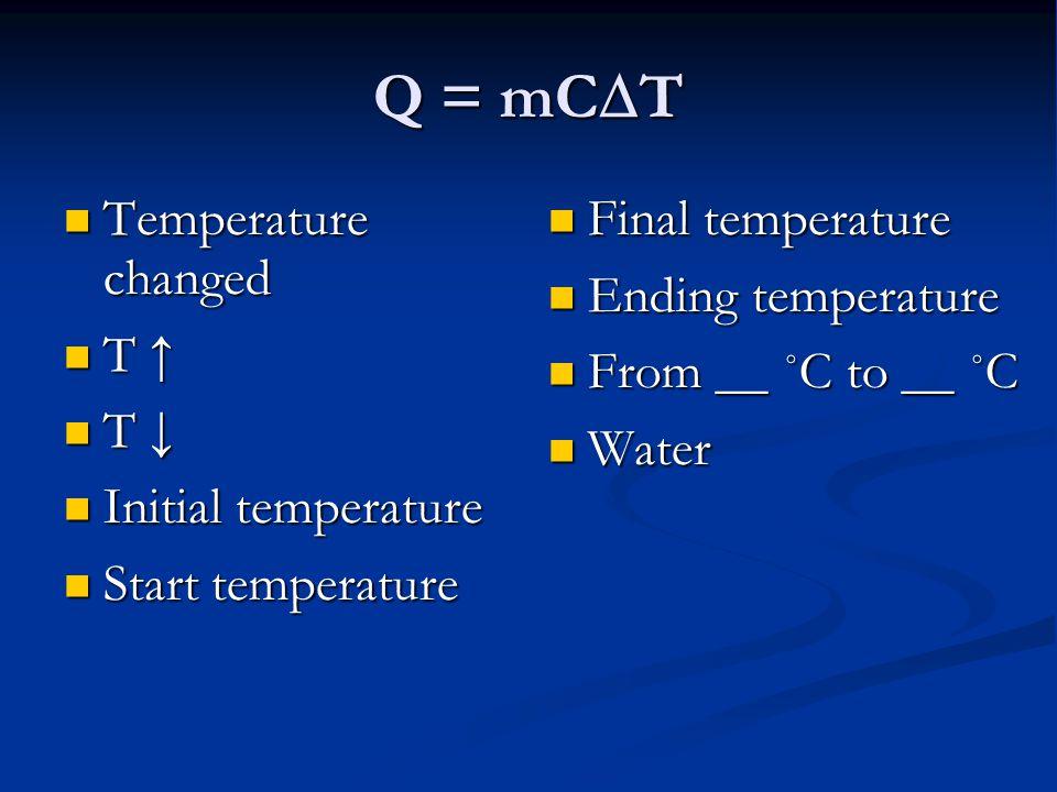 Q = mC  T Temperature changed Temperature changed T ↑ T ↑ T ↓ T ↓ Initial temperature Initial temperature Start temperature Start temperature Final t
