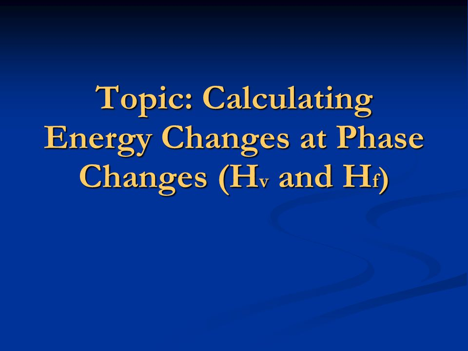 Topic: Calculating Energy Changes at Phase Changes (H v and H f )