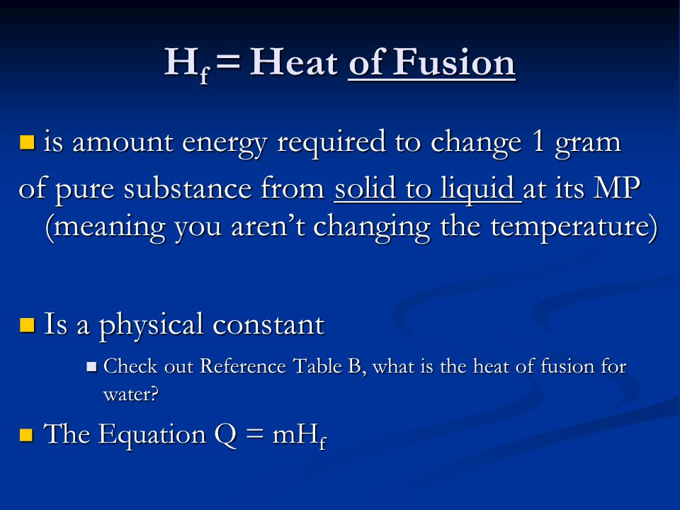 H f = Heat of Fusion is amount energy required to change 1 gram is amount energy required to change 1 gram of pure substance from solid to liquid at its MP (meaning you aren't changing the temperature) Is a physical constant Is a physical constant Check out Reference Table B, what is the heat of fusion for water.